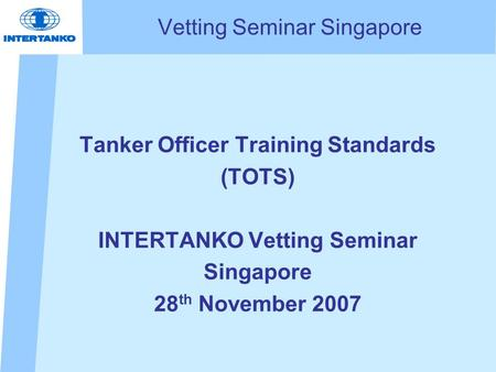Vetting Seminar Singapore Tanker Officer Training Standards (TOTS) INTERTANKO Vetting Seminar Singapore 28 th November 2007 Capt Howard N. Snaith Director,