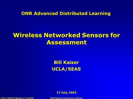 CRESST ONR/NETC Meetings, 17-18 July 2003 17 July, 2003 ONR Advanced Distributed Learning Bill Kaiser UCLA/SEAS Wireless Networked Sensors for Assessment.