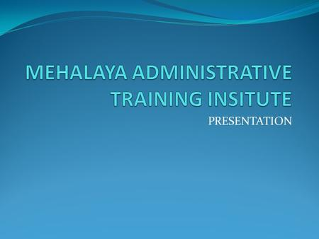 "PRESENTATION. . The Meghalaya Administrative Training Institute, Shillong as State Nodal agency for implementing the intensive training programme ""training."
