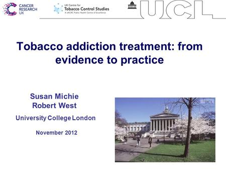 1 Tobacco addiction treatment: from evidence to practice University College London November 2012 Susan Michie Robert West.