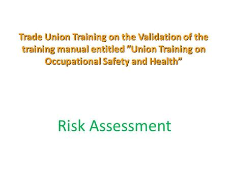 "Trade Union Training on the Validation of the training manual entitled ""Union Training on Occupational Safety and Health"" Risk Assessment."
