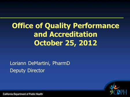 Office of Quality Performance and Accreditation October 25, 2012 Loriann DeMartini, PharmD Deputy Director.