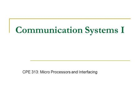 Communication Systems I CPE 313: Micro Processors and Interfacing.