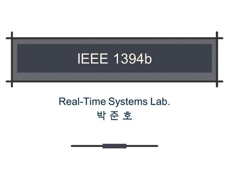 IEEE 1394b Real-Time Systems Lab. 박 준 호. Real Time Systems Lab. Contents IEEE 1394 Overview IEEE 1394 Specifications P1394a, P1394b, P1394.1, OHCI IEEE.