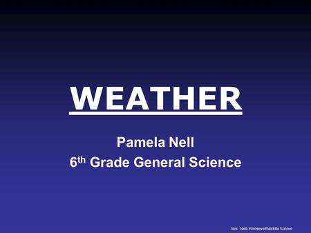 Mrs. Nell- Roosevelt Middle School WEATHER Pamela Nell 6 th Grade General Science.