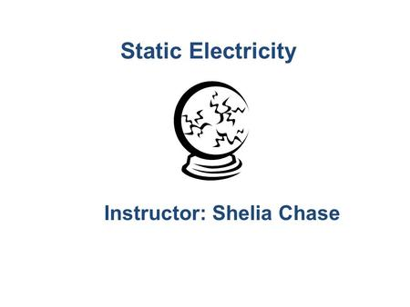 Static Electricity Instructor: Shelia Chase. Static Electricity Build up (accumulation) of charges on an object. Opposite charges attract; like charges.