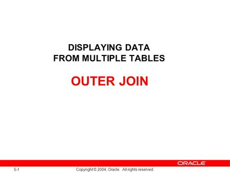 5-1 Copyright © 2004, Oracle. All rights reserved. DISPLAYING DATA FROM MULTIPLE TABLES OUTER JOIN.