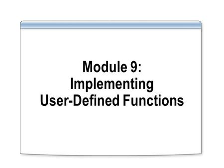 Module 9: Implementing User-Defined Functions. Overview Introducing User-Defined Functions Implementing User-Defined Functions.