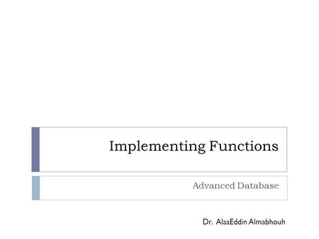 Implementing Functions Advanced Database Dr. AlaaEddin Almabhouh.