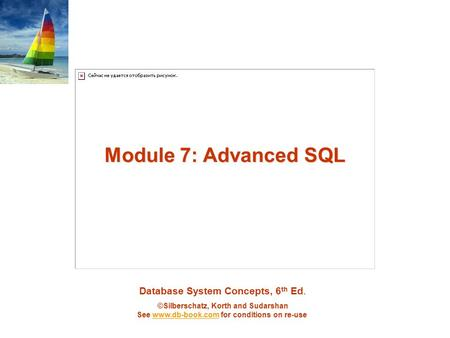 Database System Concepts, 6 th Ed. ©Silberschatz, Korth and Sudarshan See www.db-book.com for conditions on re-usewww.db-book.com Module 7: Advanced SQL.