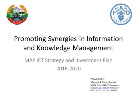 Promoting Synergies in Information and Knowledge Management MAF ICT Strategy and Investment Plan 2016-2020 Prepared by: Manoluck Bounsihalath AFPRC DD.