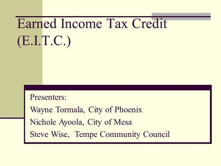 Earned Income Tax Credit (E.I.T.C.) Presenters: Wayne Tormala, City of Phoenix Nichole Ayoola, City of Mesa Steve Wise, Tempe Community Council.