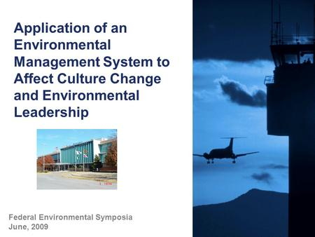 Application of an Environmental Management System to Affect Culture Change and Environmental Leadership Federal Environmental Symposia June, 2009.