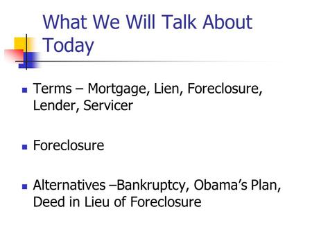 What We Will Talk About Today Terms – Mortgage, Lien, Foreclosure, Lender, Servicer Foreclosure Alternatives –Bankruptcy, Obama's Plan, Deed in Lieu of.