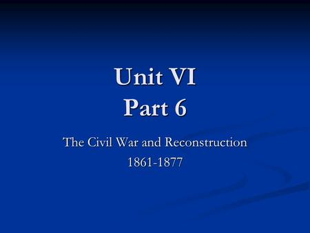 Unit VI Part 6 The Civil War and Reconstruction 1861-1877.