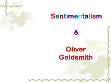 Sentimentalism&Sentimentalism& Oliver Goldsmith. SentimentalismSentimentalism  感伤主义文学  time:  the middle and later decades of the 18th century  It.