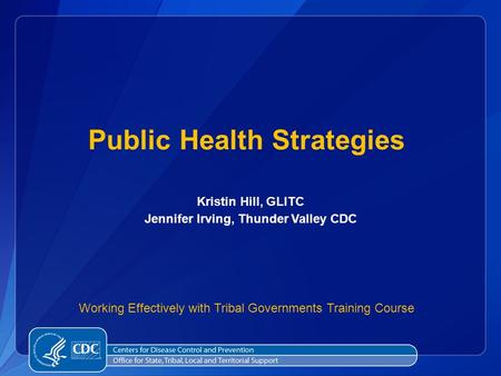 Public Health Strategies Kristin Hill, GLITC Jennifer Irving, Thunder Valley CDC Working Effectively with Tribal Governments Training Course.