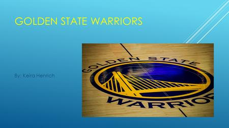 GOLDEN STATE WARRIORS By: Keira Henrich. WHAT WERE THE WARRIORS BEFORE?  1947-1962 the Warriors were the Philadelphia Warriors.  1963-1971 the Warriors.