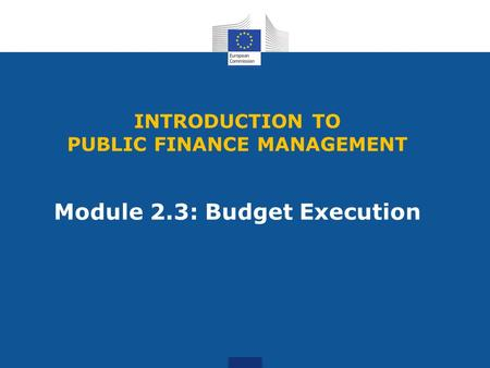 INTRODUCTION TO PUBLIC FINANCE MANAGEMENT Module 2.3: Budget Execution.