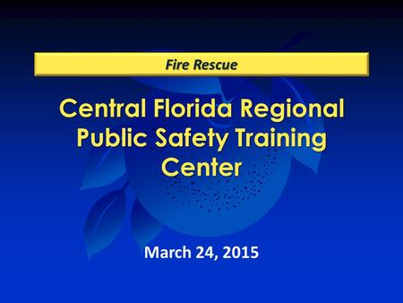 Central Florida Regional Public Safety Training Center Fire Rescue March 24, 2015.