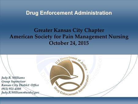 Drug Enforcement Administration Greater Kansas City Chapter American Society for Pain Management Nursing October 24, 2015 Judy R. Williams Group Supervisor.