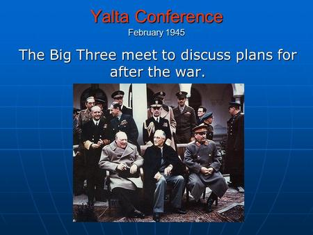 Yalta Conference February 1945 The Big Three meet to discuss plans for after the war.