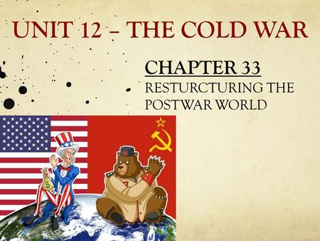 UNIT 12 – THE COLD WAR CHAPTER 33 RESTURCTURING THE POSTWAR WORLD.