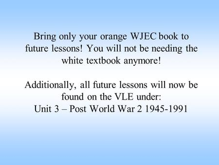 Bring only your orange WJEC book to future lessons! You will not be needing the white textbook anymore! Additionally, all future lessons will now be found.