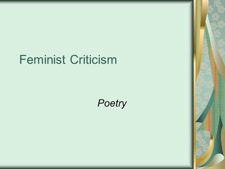 Feminist Criticism Poetry. What is Feminism? The theory or study of political, economic, social, and psychological equality of the sexes Specific focus.
