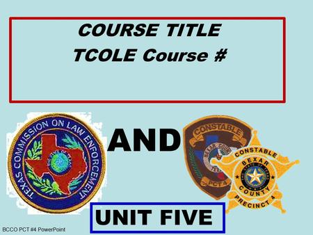 BCCO PCT #4 PowerPoint AND COURSE TITLE TCOLE Course # UNIT FIVE.