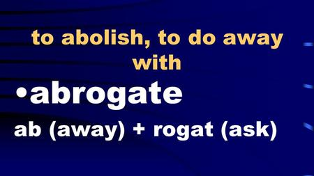 To abolish, to do away with abrogate ab (away) + rogat (ask)