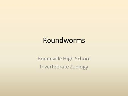 Roundworms Bonneville High School Invertebrate Zoology.