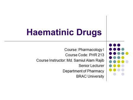 Haematinic Drugs Course: Pharmacology I Course Code: PHR 213 Course Instructor: Md. Samiul Alam Rajib Senior Lecturer Department of Pharmacy BRAC University.