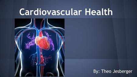 Cardiovascular Health By: Theo Jesberger. What is the Cardiovascular System? ●Consists of the heart, blood vessels, and the transfer of blood throughout.