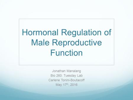 Hormonal Regulation of Male Reproductive Function Jonathan Manalang Bio 260: Tuesday Lab Carlene Tonini-Boutacoff May 17 th, 2016.