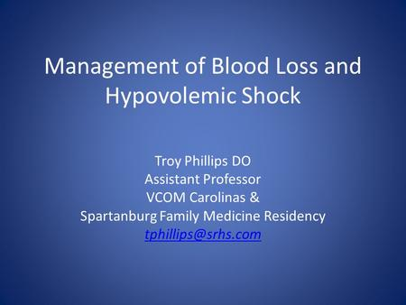 Management of Blood Loss and Hypovolemic Shock Troy Phillips DO Assistant Professor VCOM Carolinas & Spartanburg Family Medicine Residency