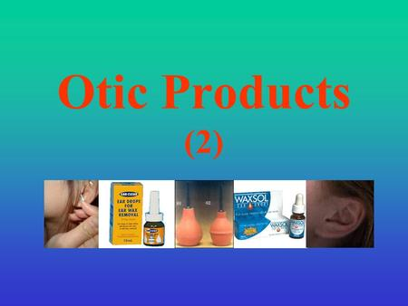 Otic Products (2). Treatment of Ear disorders General Guidelines: Infection of the auricle or external ear canal is a skin infection and should be treated.