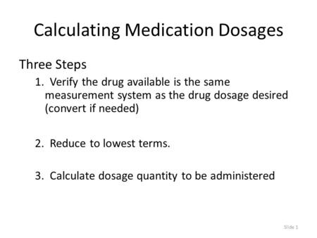 Slide 1 Calculating Medication Dosages Three Steps 1. Verify the drug available is the same measurement system as the drug dosage desired (convert if needed)