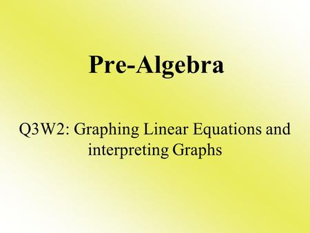 Pre-Algebra Q3W2: Graphing Linear Equations and interpreting Graphs.