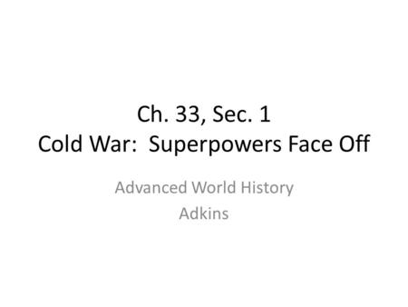 Ch. 33, Sec. 1 Cold War: Superpowers Face Off Advanced World History Adkins.