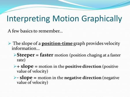 Interpreting Motion Graphically A few basics to remember…  The slope of a position-time graph provides velocity information…  Steeper = faster motion.