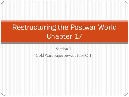 Section 1 Cold War: Superpowers Face Off Restructuring the Postwar World Chapter 17.