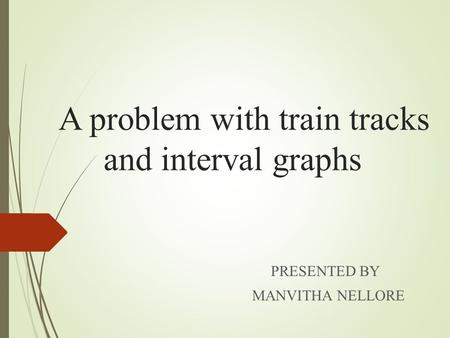 A problem with train tracks and interval graphs PRESENTED BY MANVITHA NELLORE.