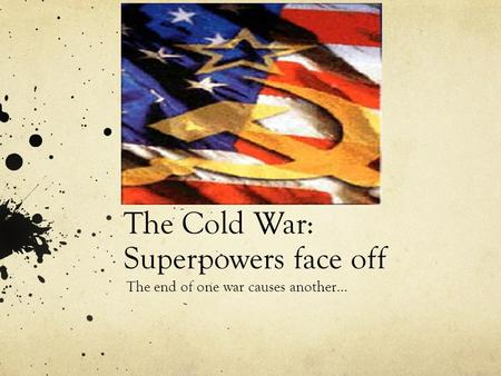 The Cold War: Superpowers face off The end of one war causes another…