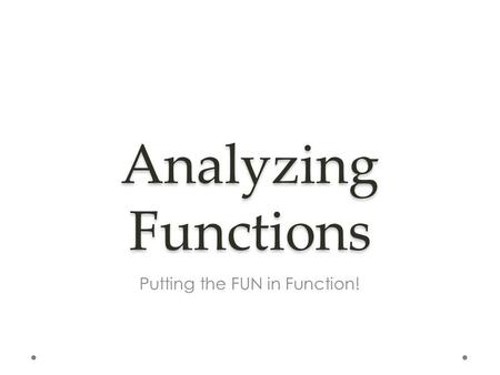 Analyzing Functions Putting the FUN in Function!.