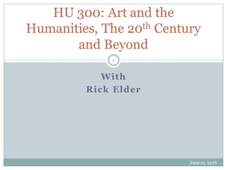 With Rick Elder HU 300: Art and the Humanities, The 20 th Century and Beyond June 14, 2016 1.