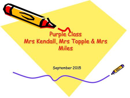 Purple Class Mrs Kendall, Mrs Topple & Mrs Miles September 2015.