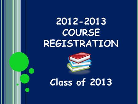2012-2013 COURSE REGISTRATION Class of 2013. REGISTRATION PROCESS Feb 9: Junior Registration Assembly Feb 10-21: Juniors will be pulled from classes to.
