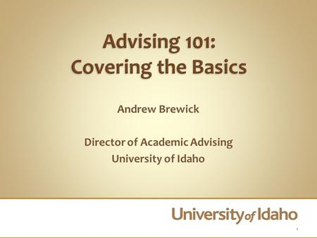 Andrew Brewick Director of Academic Advising University of Idaho 1.