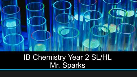 IB Chemistry Year 2 SL/HL Mr. Sparks. AGENDA Introduction Course Objectives Requirements Course of Study Materials Grading breakdown Keys to Success Contact.